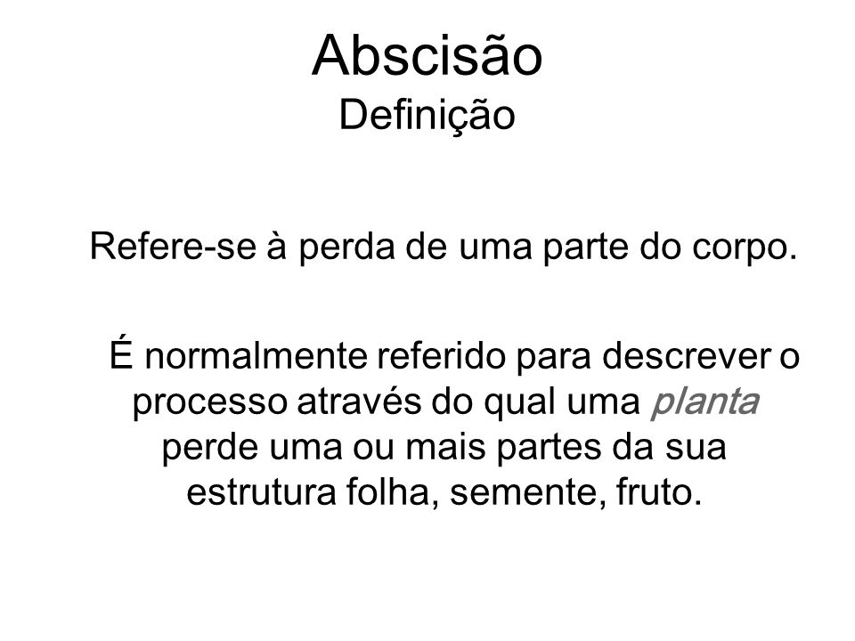 Abscisão Definição Refere-se à perda de uma parte do corpo. É normalmente referido para descrever o processo através do qual uma planta perde uma ou m