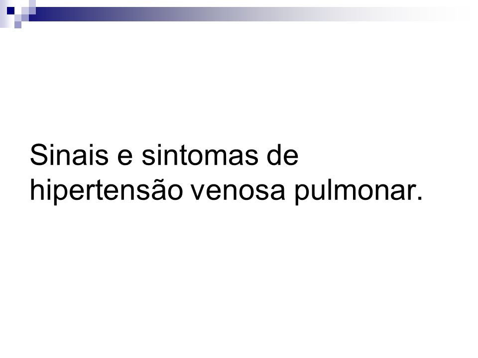 Sinais e sintomas de hipertensão venosa pulmonar.