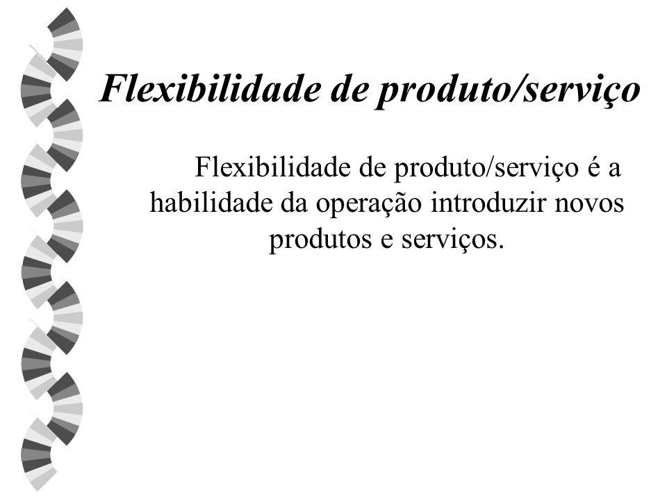 Flexibilidade de produto/serviço Flexibilidade de produto/serviço é a habilidade da operação introduzir novos produtos e serviços.