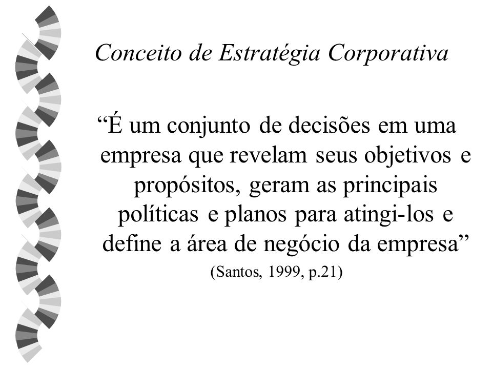 Conceito de Estratégia Corporativa É um conjunto de decisões em uma empresa que revelam seus objetivos e propósitos, geram as principais políticas e p