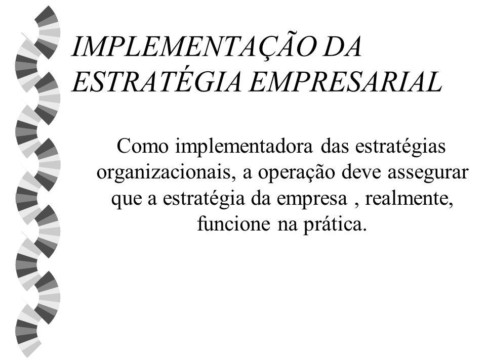IMPLEMENTAÇÃO DA ESTRATÉGIA EMPRESARIAL Como implementadora das estratégias organizacionais, a operação deve assegurar que a estratégia da empresa, re