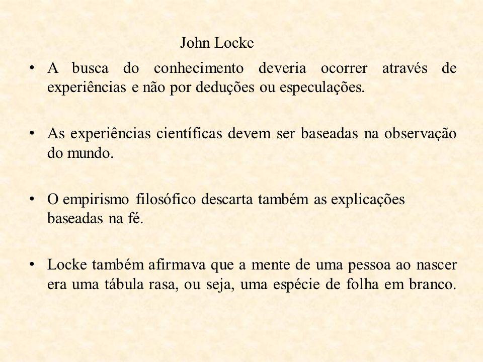 John Locke A busca do conhecimento deveria ocorrer através de experiências e não por deduções ou especulações. As experiências científicas devem ser b