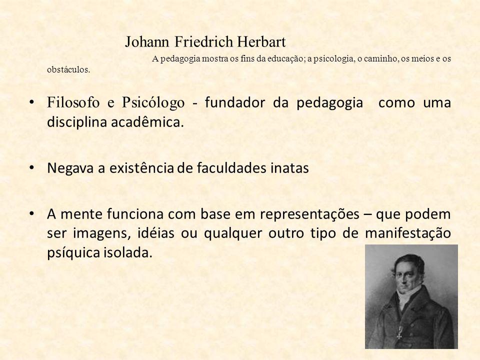 Johann Friedrich Herbart A pedagogia mostra os fins da educação; a psicologia, o caminho, os meios e os obstáculos. Filosofo e Psicólogo - fundador da