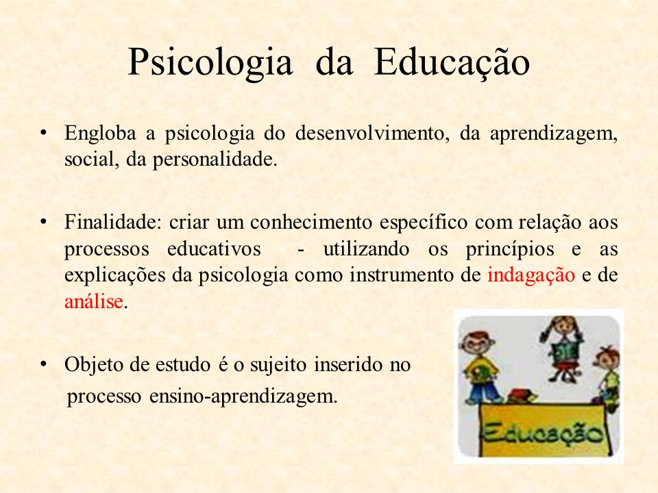 Psicologia da Educação Engloba a psicologia do desenvolvimento, da aprendizagem, social, da personalidade. Finalidade: criar um conhecimento específic