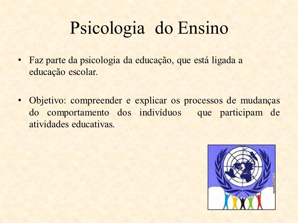 Psicologia do Ensino Faz parte da psicologia da educação, que está ligada a educação escolar. Objetivo: compreender e explicar os processos de mudança