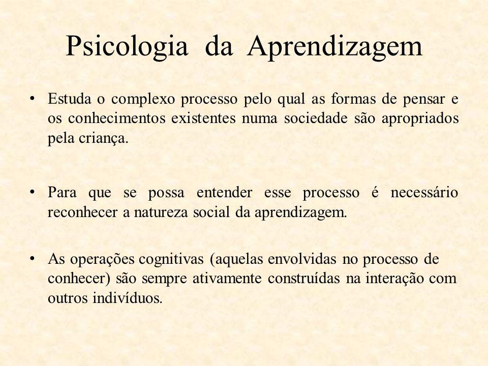 Psicologia da Aprendizagem Estuda o complexo processo pelo qual as formas de pensar e os conhecimentos existentes numa sociedade são apropriados pela