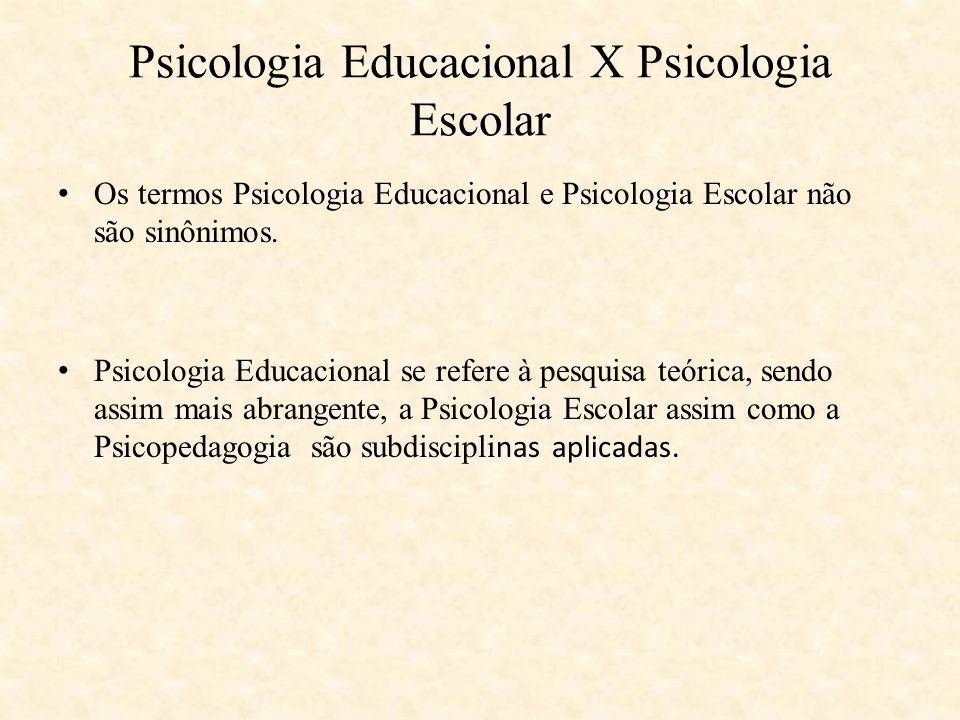 Psicologia Educacional X Psicologia Escolar Os termos Psicologia Educacional e Psicologia Escolar não são sinônimos. Psicologia Educacional se refere