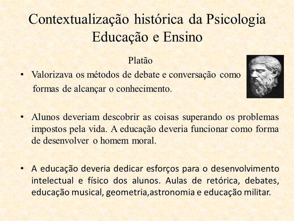 Contextualização histórica da Psicologia Educação e Ensino Platão Valorizava os métodos de debate e conversação como formas de alcançar o conhecimento