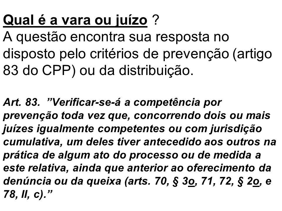 Qual é a vara ou juízo ? A questão encontra sua resposta no disposto pelo critérios de prevenção (artigo 83 do CPP) ou da distribuição. Art. 83. Verif