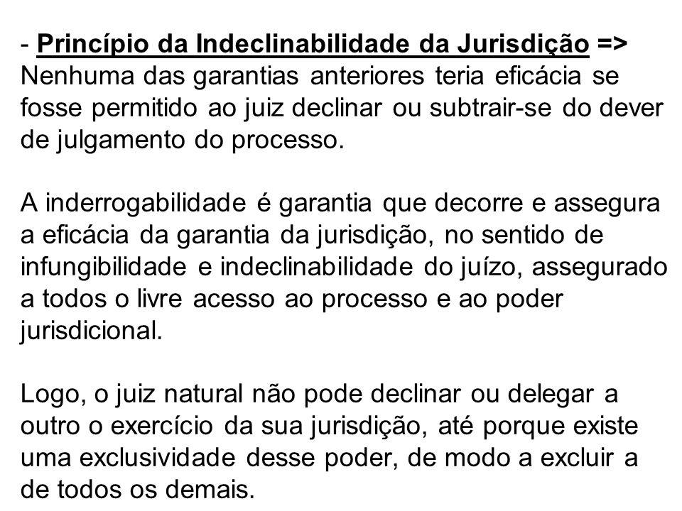 - Princípio da Indeclinabilidade da Jurisdição => Nenhuma das garantias anteriores teria eficácia se fosse permitido ao juiz declinar ou subtrair-se d