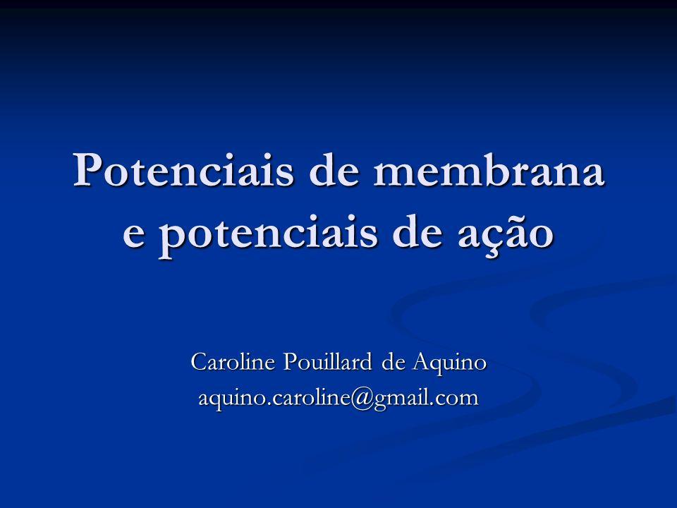 Potenciais de membrana e potenciais de ação Caroline Pouillard de Aquino aquino.caroline@gmail.com