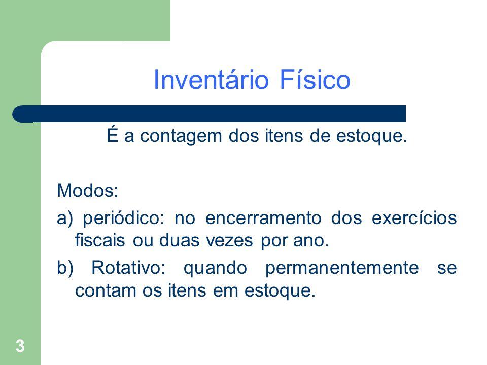 3 Inventário Físico É a contagem dos itens de estoque. Modos: a) periódico: no encerramento dos exercícios fiscais ou duas vezes por ano. b) Rotativo:
