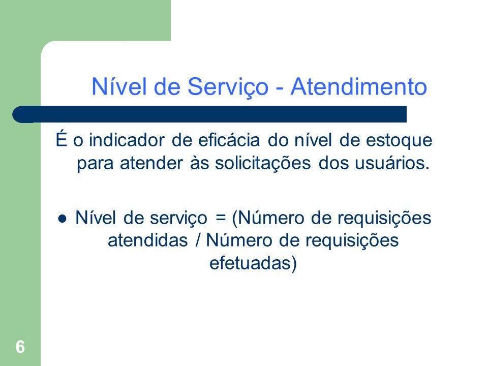 6 Nível de Serviço - Atendimento É o indicador de eficácia do nível de estoque para atender às solicitações dos usuários. Nível de serviço = (Número d