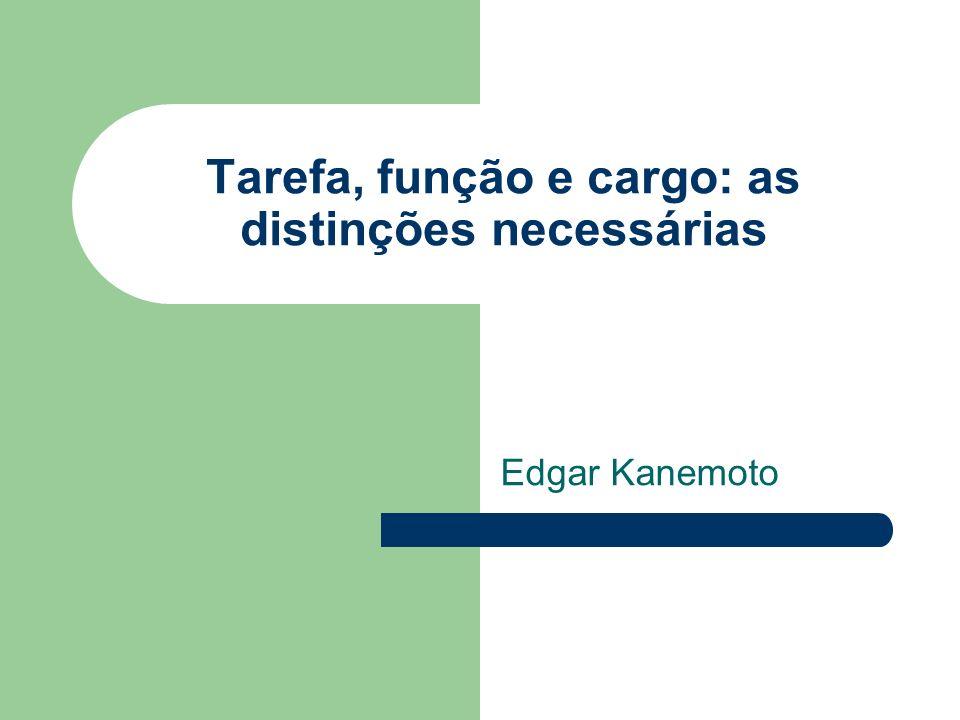 Tarefa, função e cargo: as distinções necessárias Edgar Kanemoto