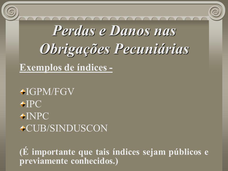 Perdas e Danos nas Obrigações Pecuniárias Exemplos de índices - IGPM/FGV IPC INPC CUB/SINDUSCON (É importante que tais índices sejam públicos e previa