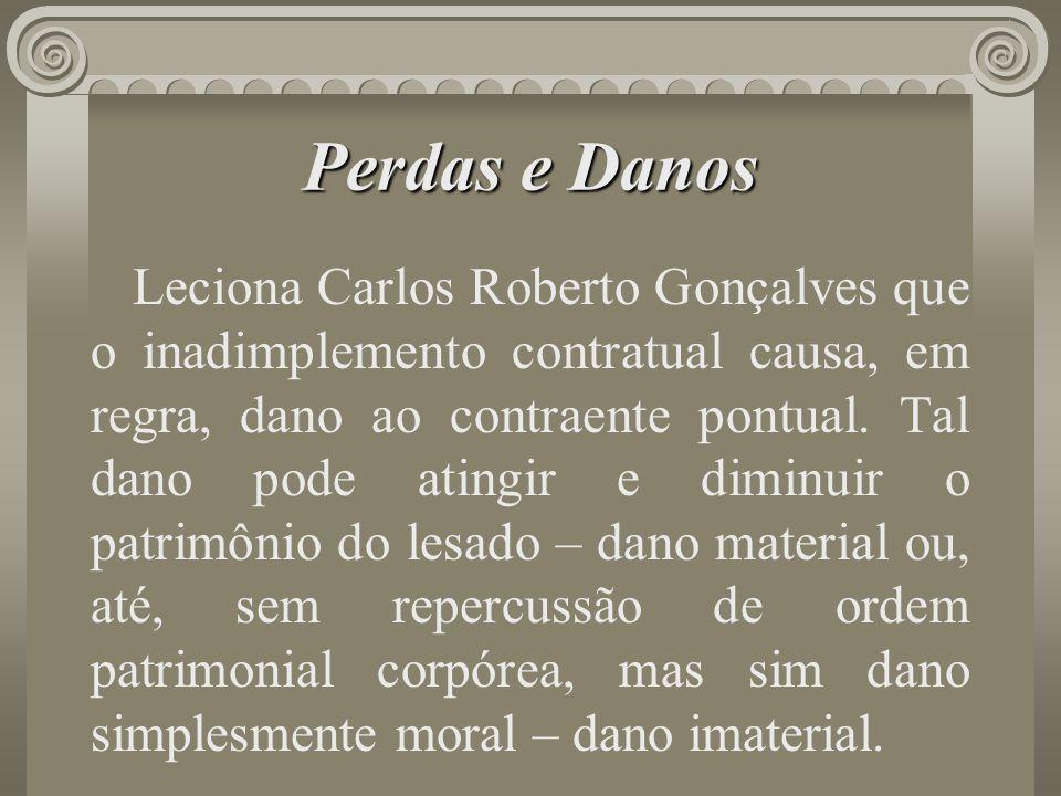 Perdas e Danos Leciona Carlos Roberto Gonçalves que o inadimplemento contratual causa, em regra, dano ao contraente pontual. Tal dano pode atingir e d