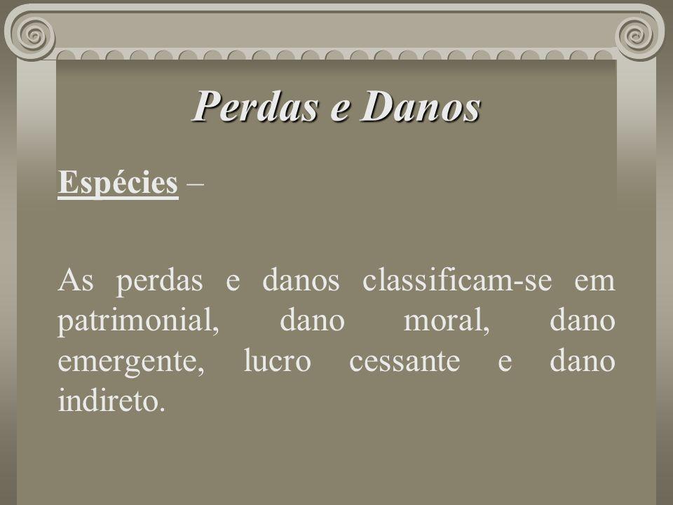 Perdas e Danos Espécies – As perdas e danos classificam-se em patrimonial, dano moral, dano emergente, lucro cessante e dano indireto.