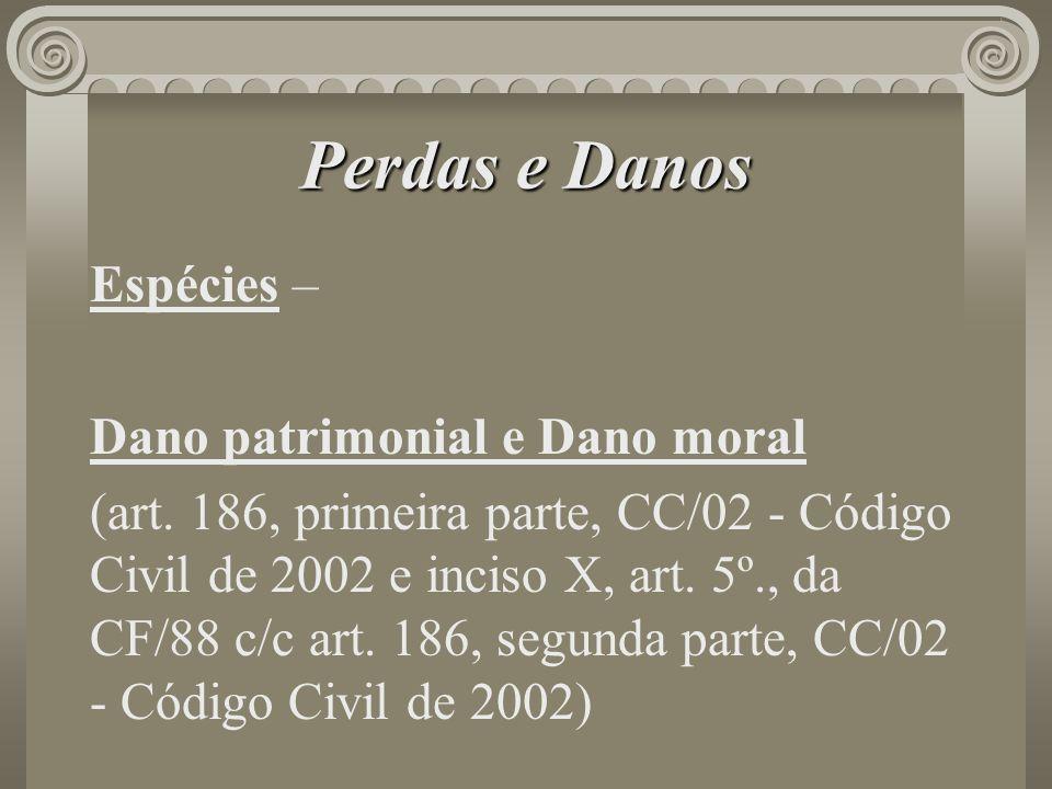 Perdas e Danos Espécies – Dano patrimonial e Dano moral (art. 186, primeira parte, CC/02 - Código Civil de 2002 e inciso X, art. 5º., da CF/88 c/c art