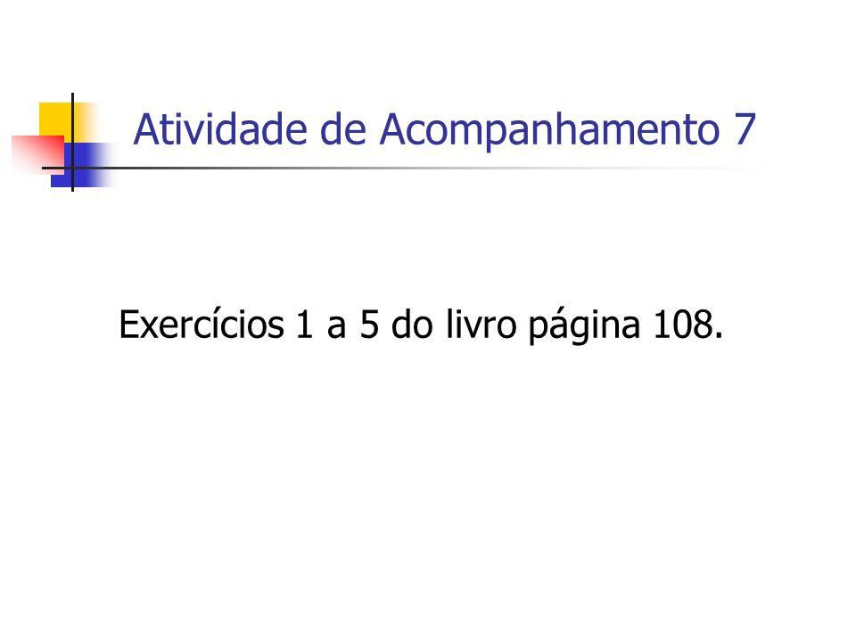 Atividade de Acompanhamento 7 Exercícios 1 a 5 do livro página 108.