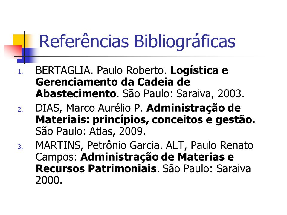 Referências Bibliográficas 1. BERTAGLIA. Paulo Roberto. Logística e Gerenciamento da Cadeia de Abastecimento. São Paulo: Saraiva, 2003. 2. DIAS, Marco