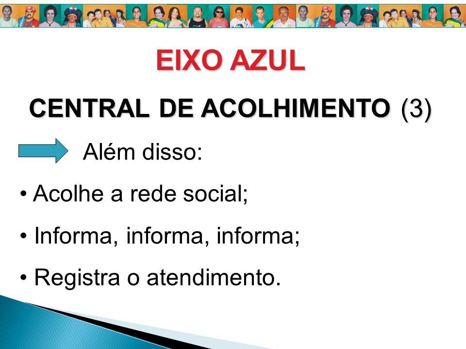 EIXO AZUL CENTRAL DE ACOLHIMENTO (3) Além disso: Acolhe a rede social; Informa, informa, informa; Registra o atendimento.