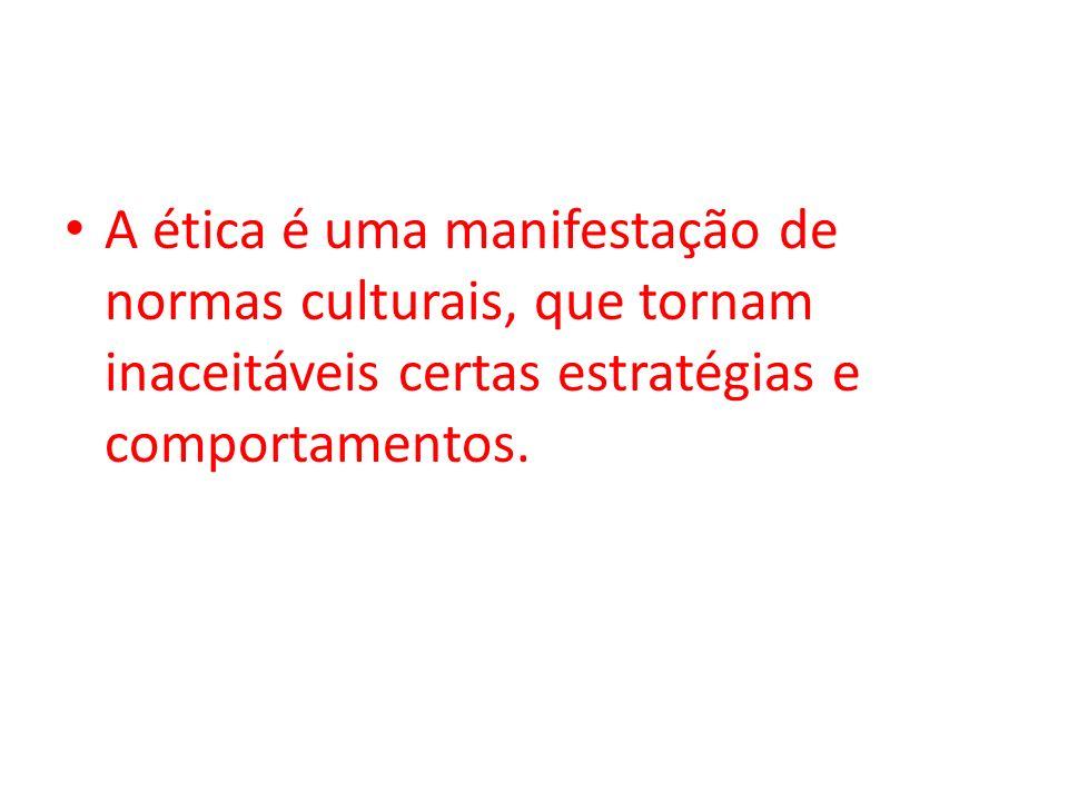 Ética A ética é uma manifestação de normas culturais, que tornam inaceitáveis certas estratégias e comportamentos.