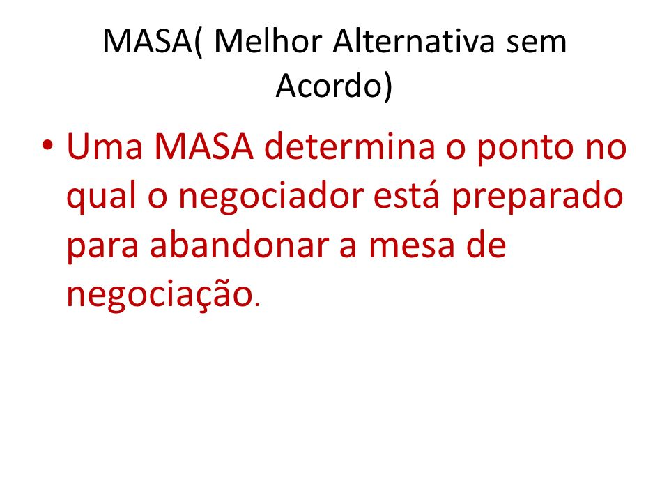 MASA( Melhor Alternativa sem Acordo) Uma MASA determina o ponto no qual o negociador está preparado para abandonar a mesa de negociação.