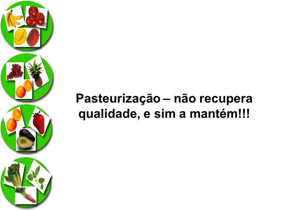 Pasteurização – não recupera qualidade, e sim a mantém!!!