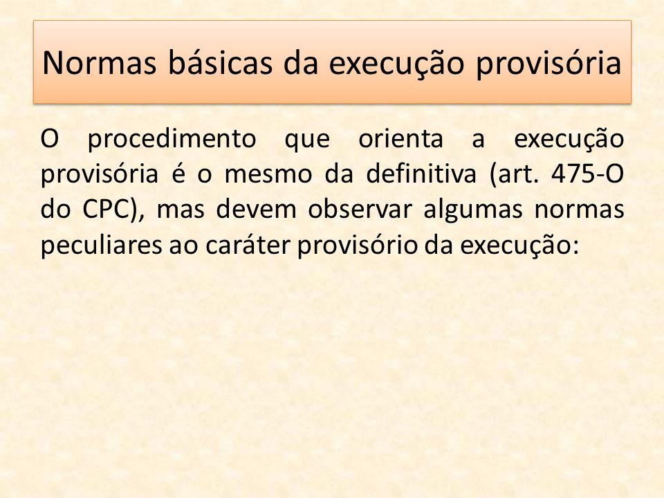 Normas básicas da execução provisória O procedimento que orienta a execução provisória é o mesmo da definitiva (art. 475-O do CPC), mas devem observar