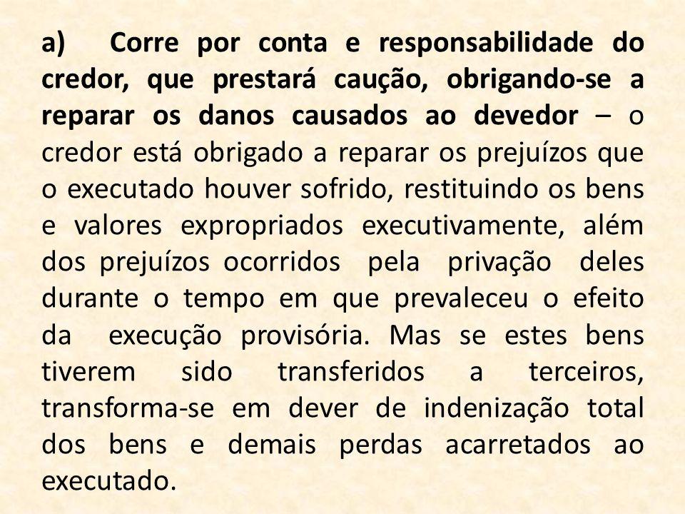 a)Corre por conta e responsabilidade do credor, que prestará caução, obrigando-se a reparar os danos causados ao devedor – o credor está obrigado a re