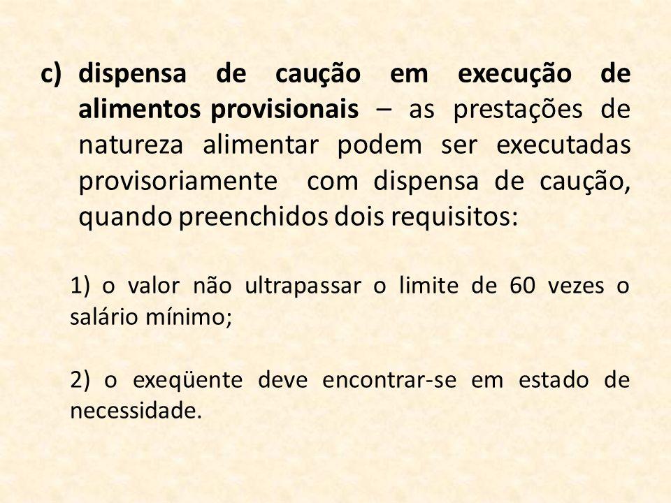 c)dispensa de caução em execução de alimentos provisionais – as prestações de natureza alimentar podem ser executadas provisoriamente com dispensa de