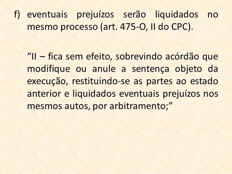 f)eventuais prejuízos serão liquidados no mesmo processo (art. 475-O, II do CPC). II – fica sem efeito, sobrevindo acórdão que modifique ou anule a se