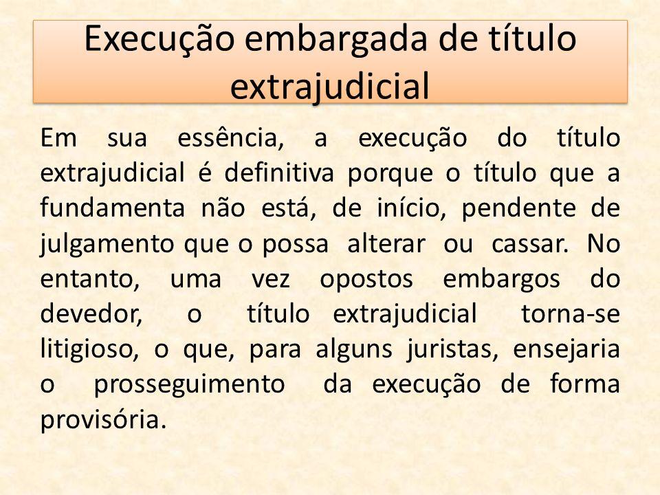 Execução embargada de título extrajudicial Em sua essência, a execução do título extrajudicial é definitiva porque o título que a fundamenta não está,
