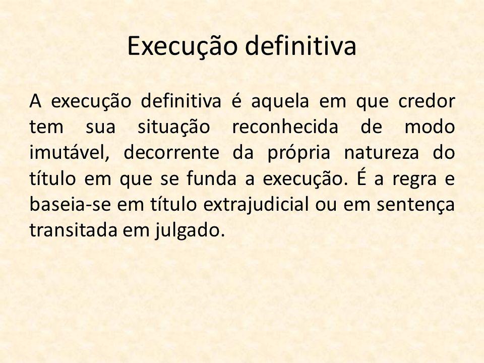 Execução definitiva A execução definitiva é aquela em que credor tem sua situação reconhecida de modo imutável, decorrente da própria natureza do títu