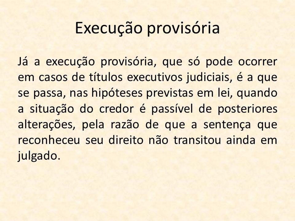 Execução provisória Já a execução provisória, que só pode ocorrer em casos de títulos executivos judiciais, é a que se passa, nas hipóteses previstas