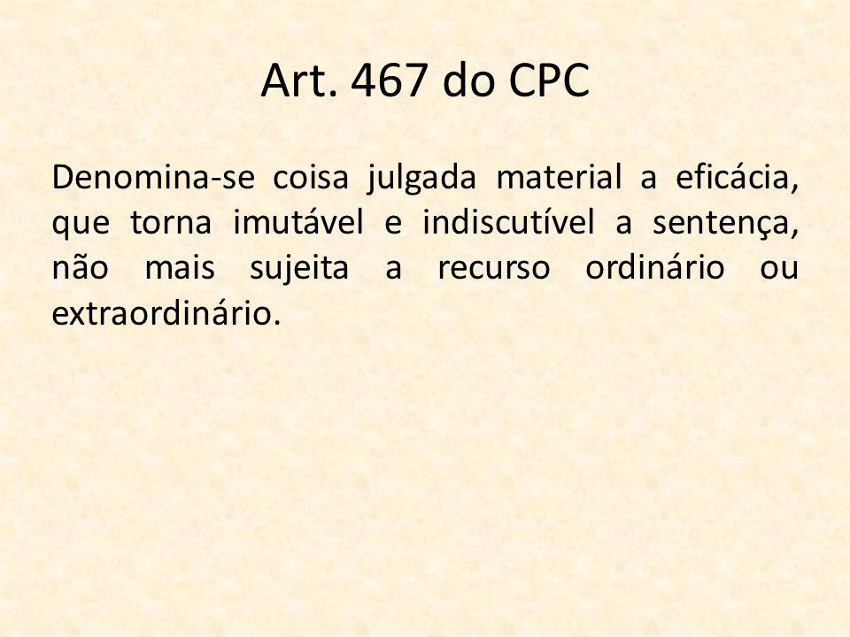 Art. 467 do CPC Denomina-se coisa julgada material a eficácia, que torna imutável e indiscutível a sentença, não mais sujeita a recurso ordinário ou e