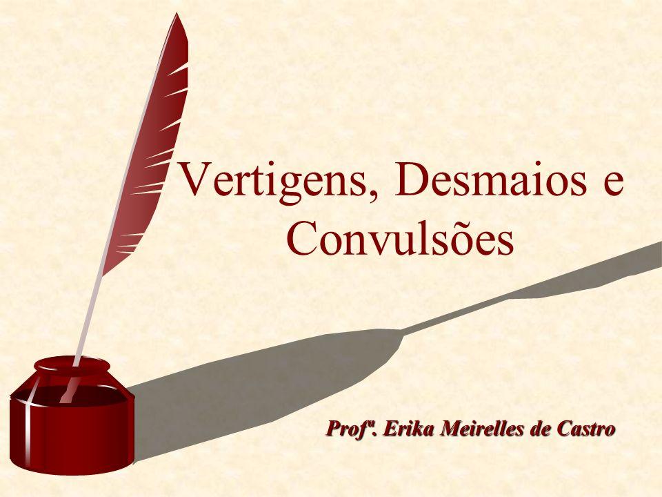 Vertigens, Desmaios e Convulsões Profª. Erika Meirelles de Castro