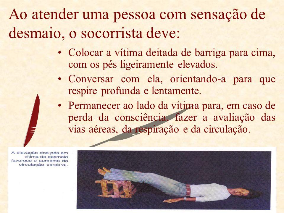 Ao atender uma pessoa com sensação de desmaio, o socorrista deve: Colocar a vítima deitada de barriga para cima, com os pés ligeiramente elevados.