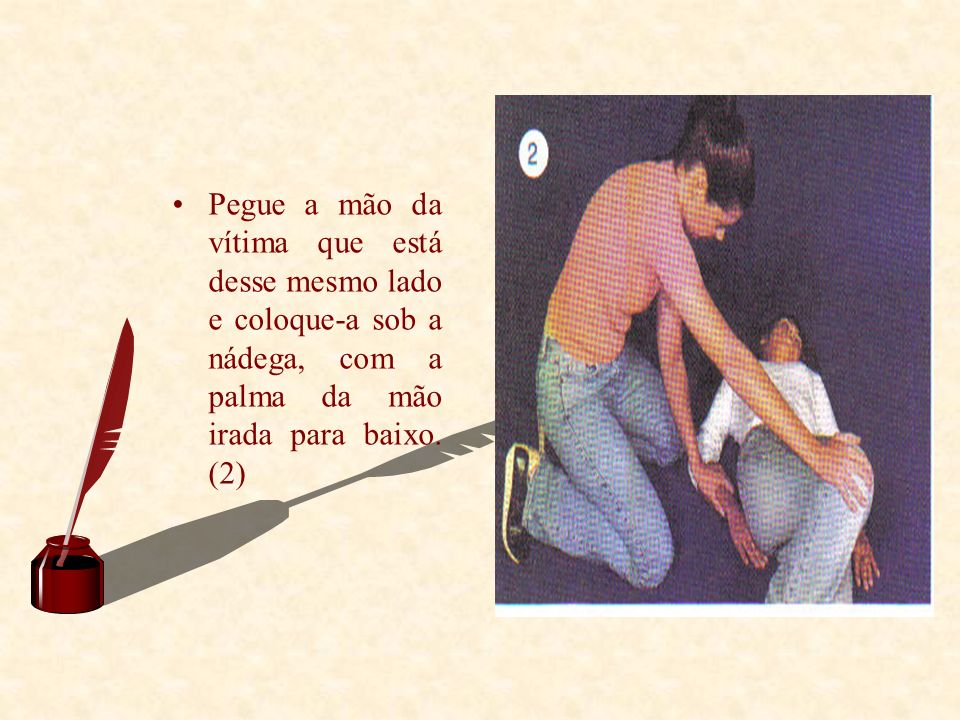 Pegue a mão da vítima que está desse mesmo lado e coloque-a sob a nádega, com a palma da mão irada para baixo.