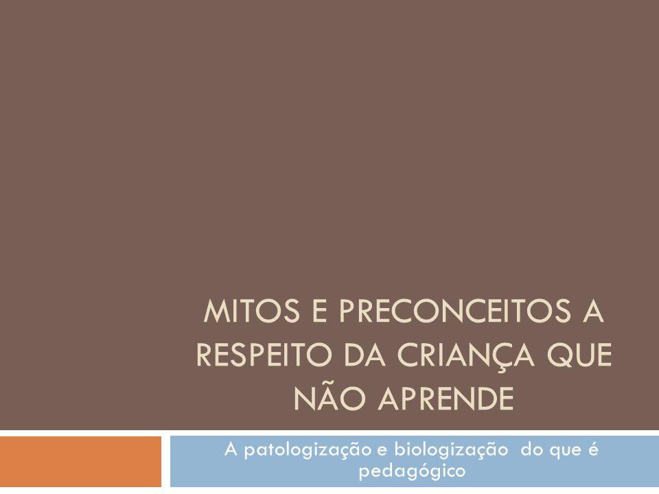 MITOS E PRECONCEITOS A RESPEITO DA CRIANÇA QUE NÃO APRENDE A patologização e biologização do que é pedagógico