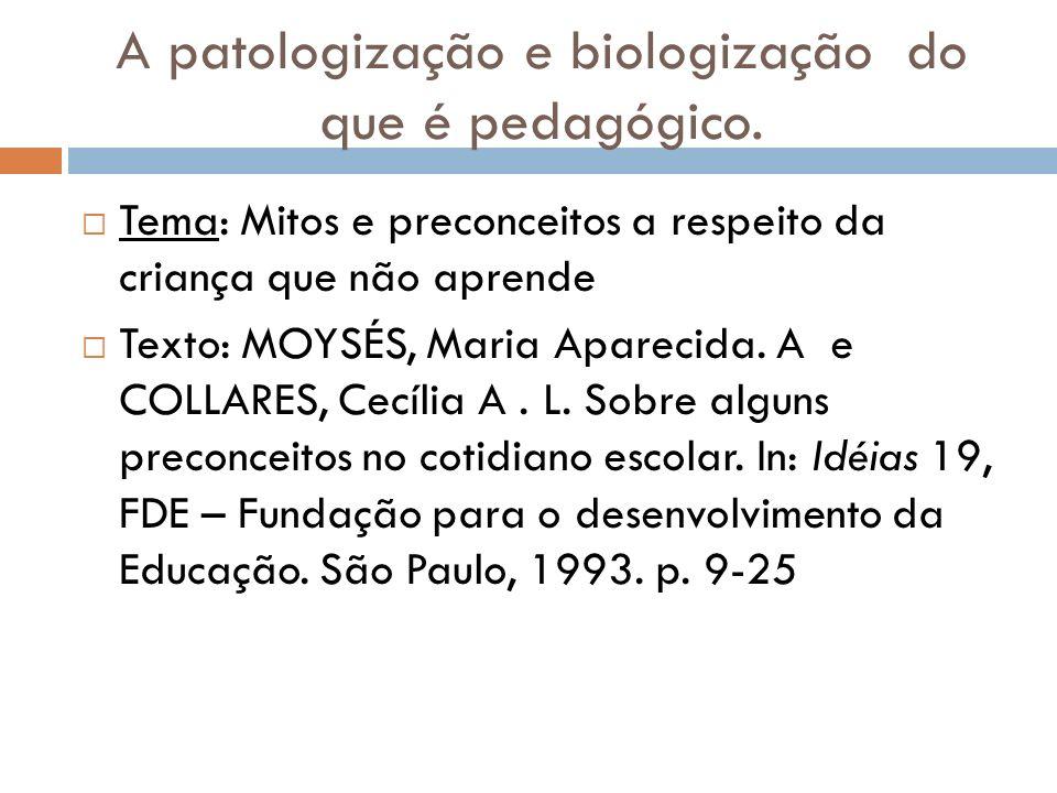 A patologização e biologização do que é pedagógico. Tema: Mitos e preconceitos a respeito da criança que não aprende Texto: MOYSÉS, Maria Aparecida. A