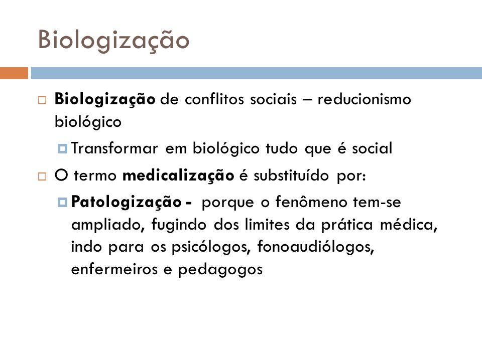 Biologização Biologização de conflitos sociais – reducionismo biológico Transformar em biológico tudo que é social O termo medicalização é substituído