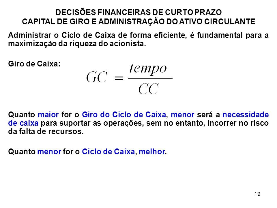 19 DECISÕES FINANCEIRAS DE CURTO PRAZO CAPITAL DE GIRO E ADMINISTRAÇÃO DO ATIVO CIRCULANTE Administrar o Ciclo de Caixa de forma eficiente, é fundamen