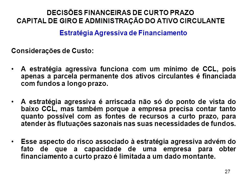 27 DECISÕES FINANCEIRAS DE CURTO PRAZO CAPITAL DE GIRO E ADMINISTRAÇÃO DO ATIVO CIRCULANTE Estratégia Agressiva de Financiamento Considerações de Cust