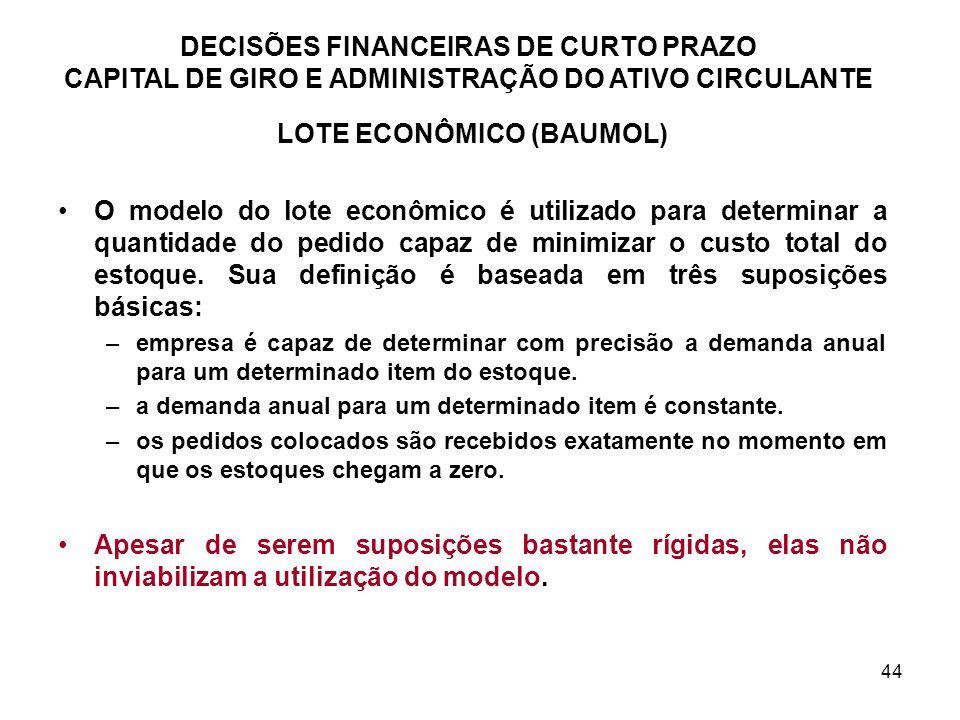 44 DECISÕES FINANCEIRAS DE CURTO PRAZO CAPITAL DE GIRO E ADMINISTRAÇÃO DO ATIVO CIRCULANTE LOTE ECONÔMICO (BAUMOL) O modelo do lote econômico é utiliz