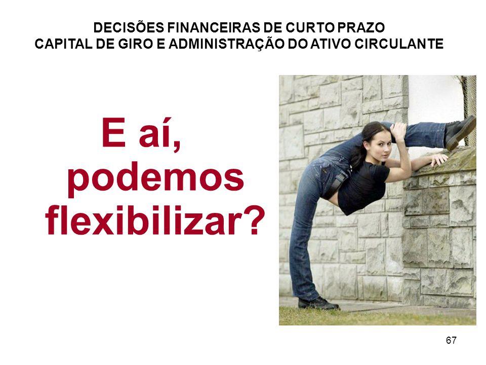67 DECISÕES FINANCEIRAS DE CURTO PRAZO CAPITAL DE GIRO E ADMINISTRAÇÃO DO ATIVO CIRCULANTE E aí, podemos flexibilizar?