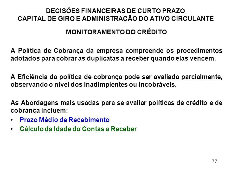 77 DECISÕES FINANCEIRAS DE CURTO PRAZO CAPITAL DE GIRO E ADMINISTRAÇÃO DO ATIVO CIRCULANTE MONITORAMENTO DO CRÉDITO A Política de Cobrança da empresa