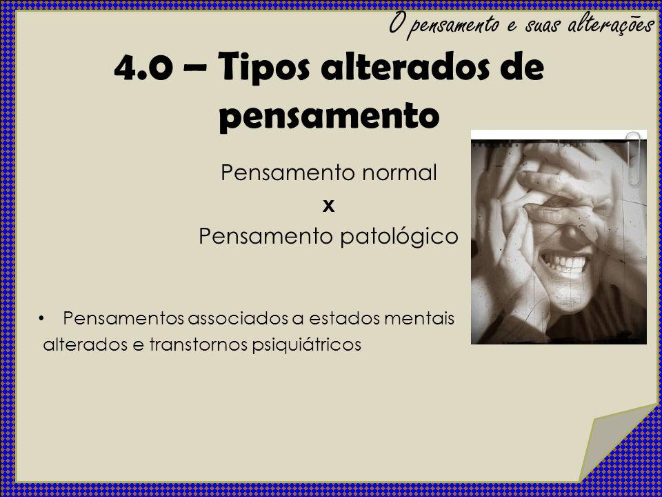 4.0 – Tipos alterados de pensamento Pensamento normal x Pensamento patológico Pensamentos associados a estados mentais alterados e transtornos psiquiá