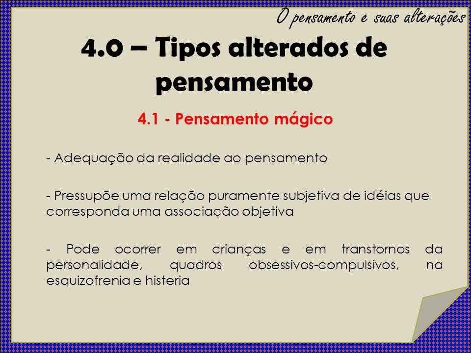 4.1 - Pensamento mágico - Adequação da realidade ao pensamento - Pressupõe uma relação puramente subjetiva de idéias que corresponda uma associação ob