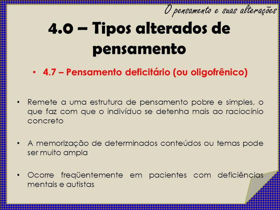 4.7 – Pensamento deficitário (ou oligofrênico) Remete a uma estrutura de pensamento pobre e simples, o que faz com que o indivíduo se detenha mais ao